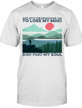 And Into The Mountains I Go To Lose My Mind And Find My Soul T-Shirt