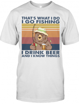 Bear That's What I Do I Go Fishing I Drink Beer And I Know Things Vintage T-Shirt