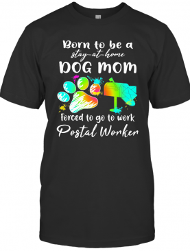 Born To Be A Stay At Home Dog Mom Forced To Go To Work Postal Worker Paw T-Shirt