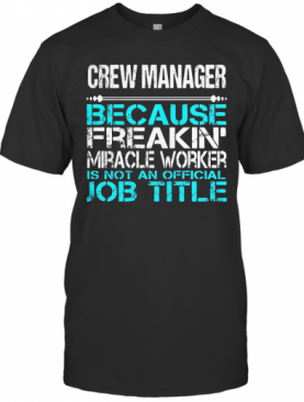 CREW MANAGER BECAUSE FREAKIN MIRACLE WORKER IS NOT AN OFFICIAL JOB TITLE T-Shirt