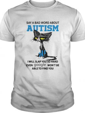 Cat Say A Bad Word About Autism I Will Slap You So Hard Even Google Wont Be Able To Find You shirt