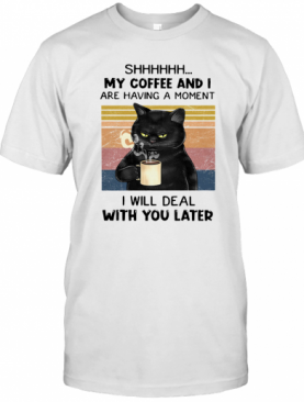 Cat Shhh My Coffee And I Are Having A Moment I Will Deal With You Later Vintage T-Shirt