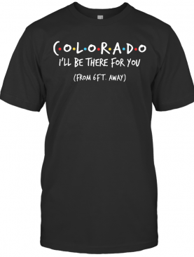 Colorado I'Ll Be There For You From 6Ft Away T-Shirt