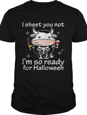 Cow I sheet you not Im so ready for Halloween shirt