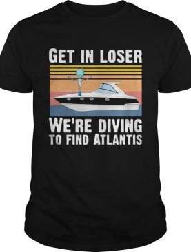 Get In Loser Were Diving To Find Atlantis Scuba Vintage shirt