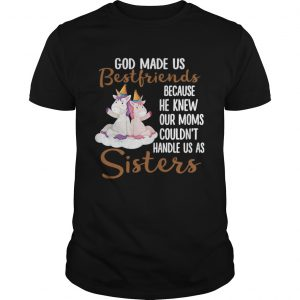 God Made Us Bestfriends Because He Knew Our Moms Couldnt Handle Us As Sisters shirt
