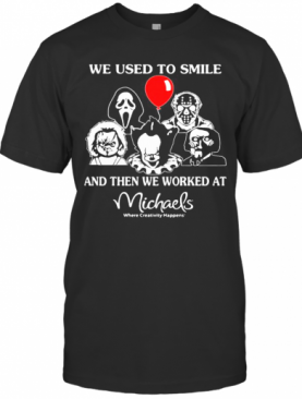 Halloween Horror Characters We Used To Smile And Then We Worked At Michaels Where Creativity Happens T-Shirt