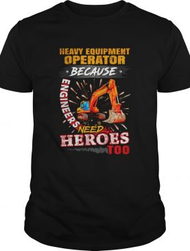 Heavy Equipment Operator Because Engineers Need Heroes Too shirt