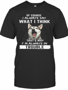 Husky Of Course I Always Say What I Think Thats Why I'M Always In Trouble T-Shirt