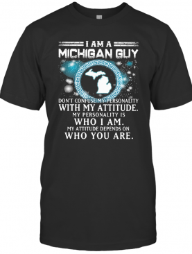 I Am A Michigan Guy Don'T Confuse My Personality With My Attitude My Personality Is Who I Am My Attitude Depends On Who You Are T-Shirt