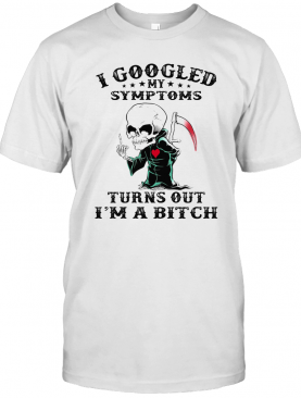 I Googled My Symptoms Turns Out I'M A Bitch T-Shirt