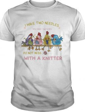I HAVE TWO NEEDLES YOU HAVE TWO EYES DO NOT MESS WITH A KNITTER CHICKEN shirt