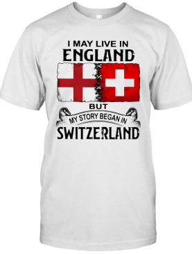 I May Live In England But My Story Began In Switzerland T-Shirt