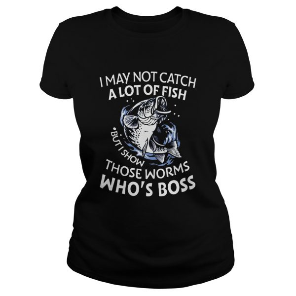 I May Not Catch A Lot Of Fish But I Show Those Worms Whos Boss  Classic Ladies