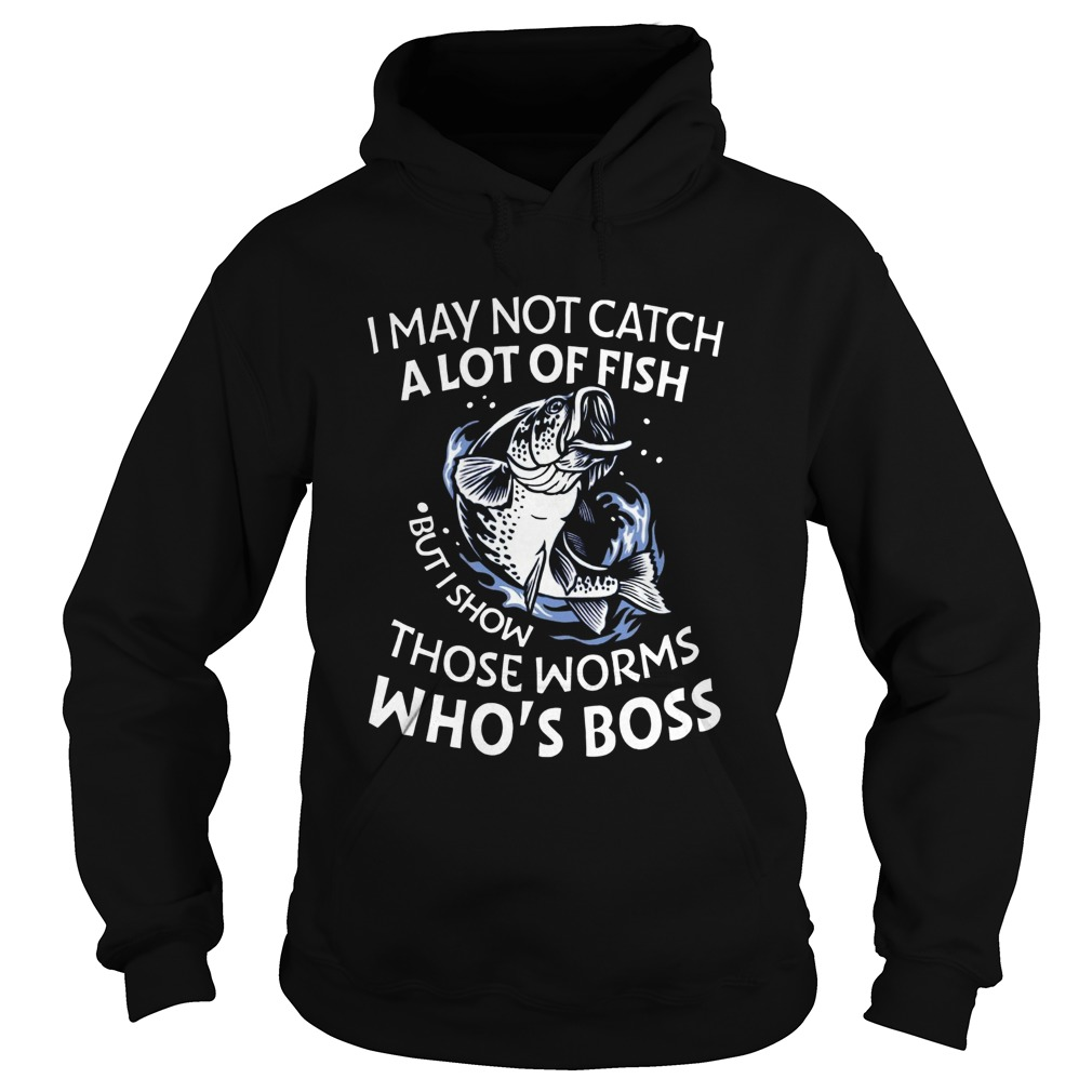 I May Not Catch A Lot Of Fish But I Show Those Worms Whos Boss Hoodie