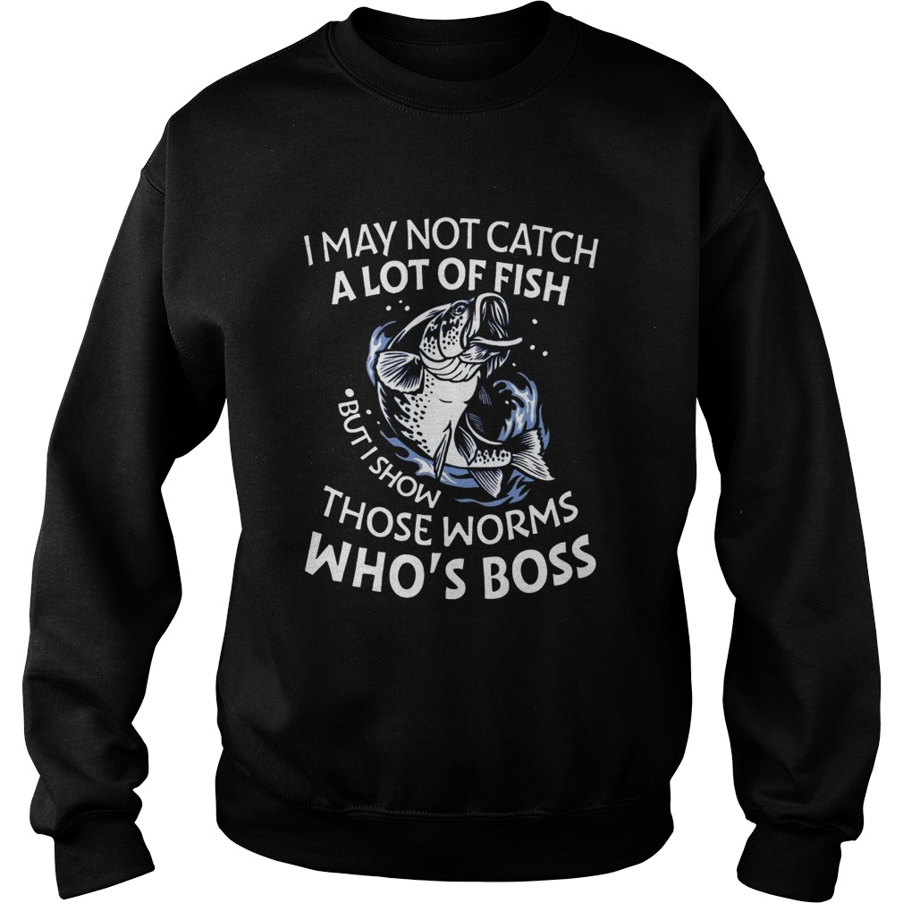 I May Not Catch A Lot Of Fish But I Show Those Worms Whos Boss Sweatshirt