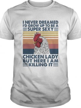 I Never Dreamed Id Grow Up To Be A Super Sexy Chicken Lady But Here I Am Killing Itshirt
