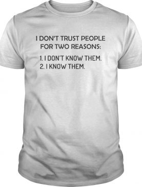 I dont trust people for two reasons I dont know them I know them shirt