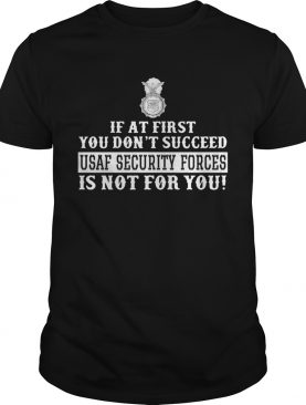 If At First You Dont Succeed Usaf Security Forces Is Not For You shirt