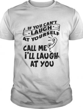 If You Cant Laugh At Yourself Call Me Ill Laugh At You shirt