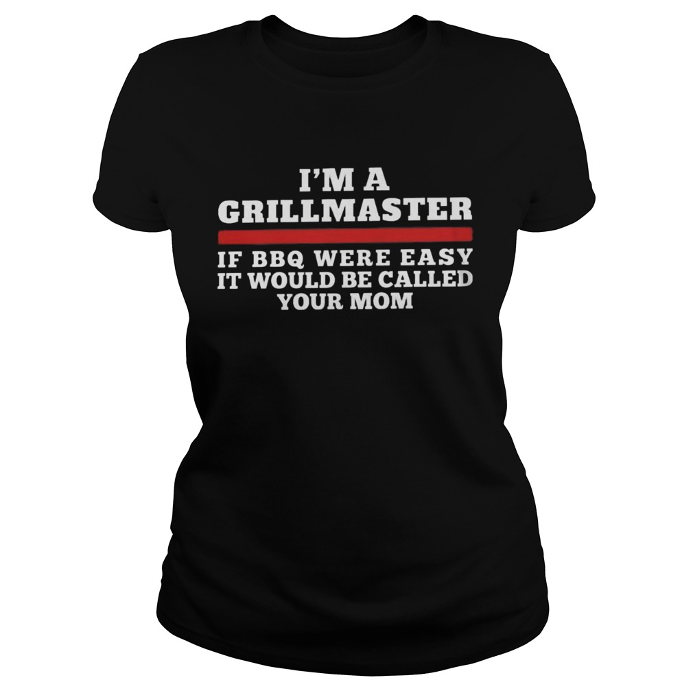 Im A Grill Master Of Bbq Were Easy It Would Be Called Your Mom Classic Ladies