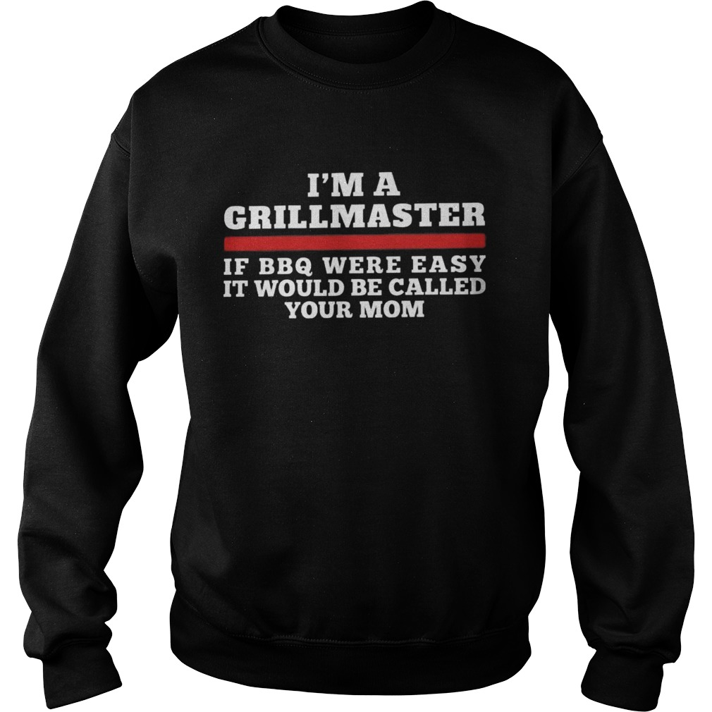 Im A Grill Master Of Bbq Were Easy It Would Be Called Your Mom Sweatshirt