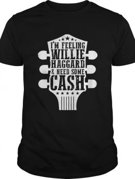 Im Feeling Willie Haggard And Need Some Cash shirt