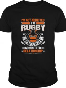 Im not addicted to rugby were just in a committed relationship shirt