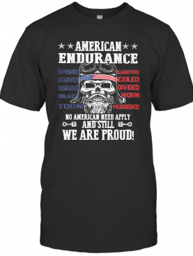Independence Day American Endurance No American Need Apply And Still We Are Proud T-Shirt