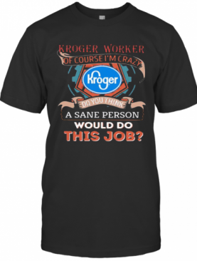 Kroger Worker Of Course I'M Cary Do You Think A Sane Person Would Do This Job T-Shirt