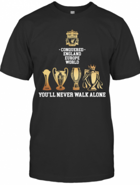 Liverpool Conquered England Europe World You'Ll Never Walk Alone T-Shirt