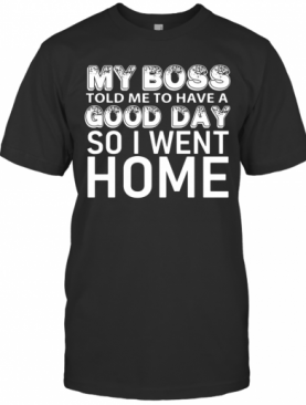 My Boss Told Me To Have A Good Day So I Went Home T-Shirt