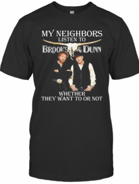 My Neighbors Listen To Brooks And Dunn Whether They Want To Or Not T-Shirt