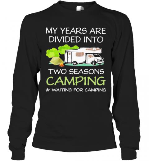 My Years Are Divied Into Two Seasons Camping And Waiting For Camping T-Shirt Long Sleeved T-shirt