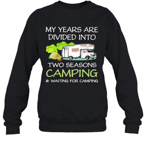 My Years Are Divied Into Two Seasons Camping And Waiting For Camping T-Shirt Unisex Sweatshirt