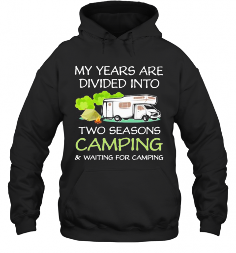 My Years Are Divied Into Two Seasons Camping And Waiting For Camping T-Shirt Unisex Hoodie