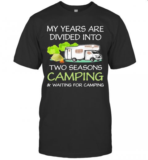 My Years Are Divied Into Two Seasons Camping And Waiting For Camping T-Shirt