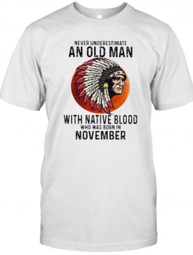 Never Underestimate An Old Man With Native Blood Who Was Born In November Sunset T-Shirt