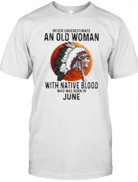 Never Underestimate An Old Woman With Native Blood Who Was Born In June Sunset T-Shirt