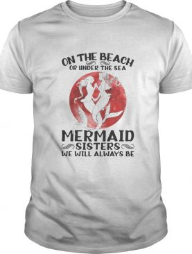 On the beach or under the sea mermaid sisters we will always be sunset shirt