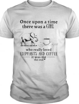 Once upon a time there was a girl who really loved elephants and coffee it was me the end shirt