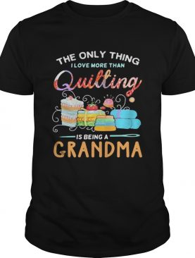 Sewing The only thing I love more than quilting is beinga grandma shirt