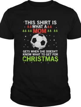 Soccer this shirt is what a mom gets when she doesnt know what to get for christmas shirt