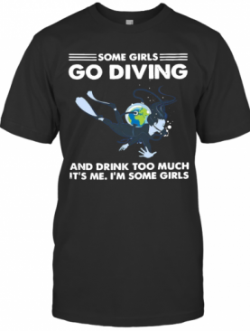 Some Girls Go Diving And Drink Too Much Its Me T-Shirt