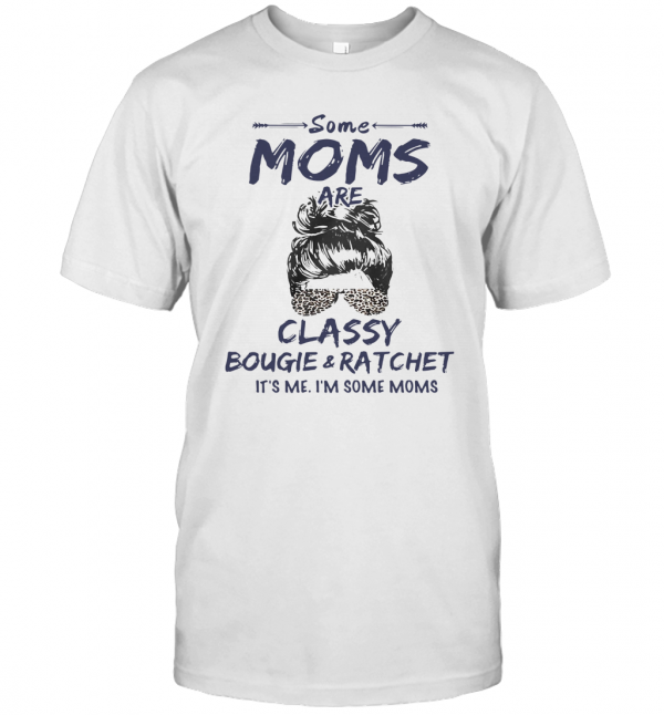 Some Moms Are Classy Bougie And Ratchet It's Me I'm Some Moms T-Shirt Classic Men's T-shirt