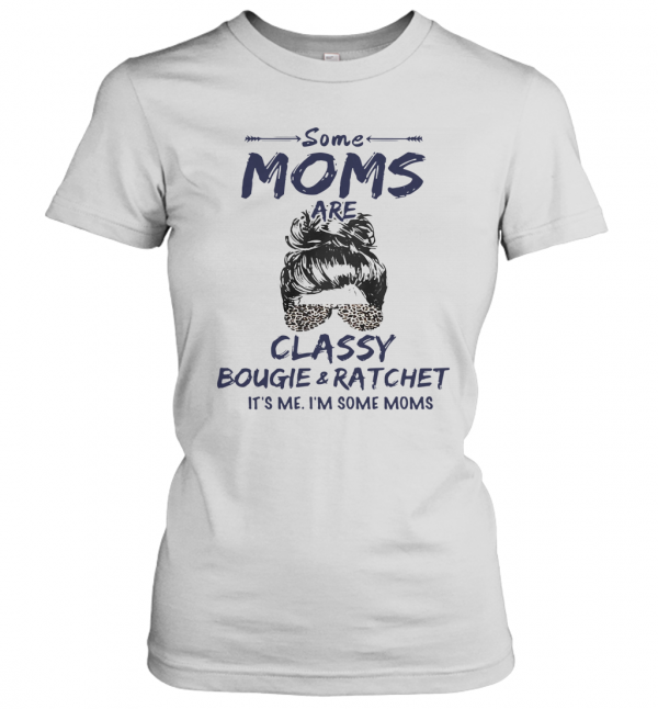 Some Moms Are Classy Bougie And Ratchet It's Me I'm Some Moms T-Shirt Classic Women's T-shirt