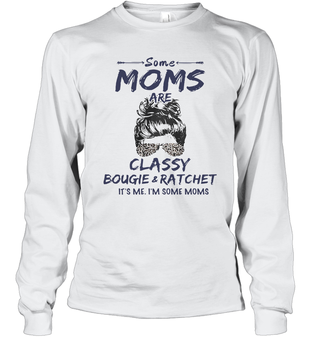 Some Moms Are Classy Bougie And Ratchet It's Me I'm Some Moms T-Shirt Long Sleeved T-shirt