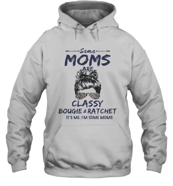 Some Moms Are Classy Bougie And Ratchet It's Me I'm Some Moms T-Shirt Unisex Hoodie