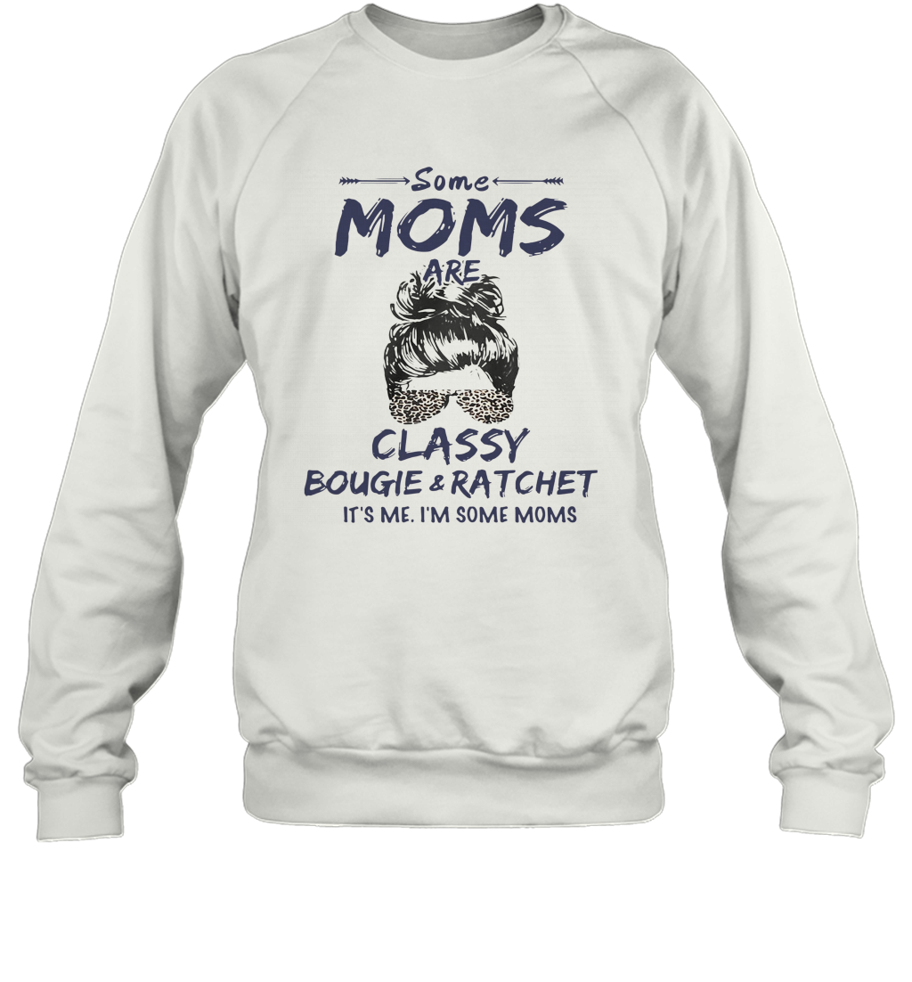 Some Moms Are Classy Bougie And Ratchet It's Me I'm Some Moms T-Shirt Unisex Sweatshirt