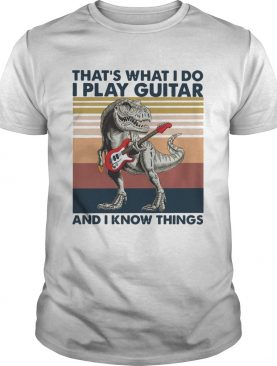 TRex Thats What I Do I Play Guitar And I Know Things Vintage shirt